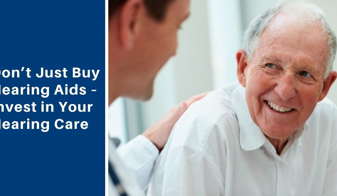 Don't Just Buy Hearing Aids – Invest in your Hearing Care